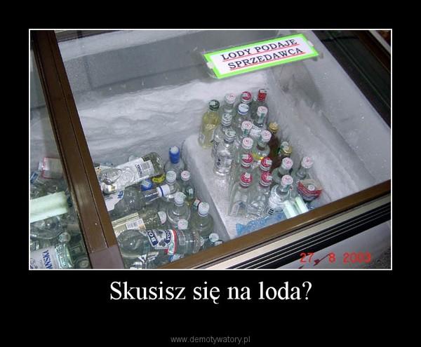 Skusisz się na loda? –
