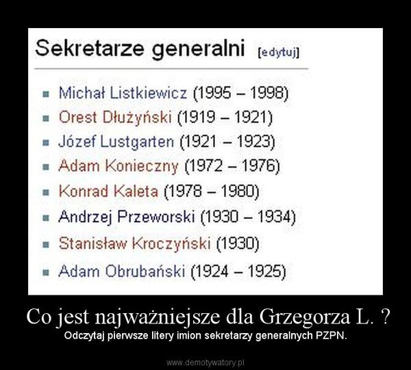Co jest najważniejsze dla Grzegorza L. ? – Odczytaj pierwsze litery imion sekretarzy generalnych PZPN.