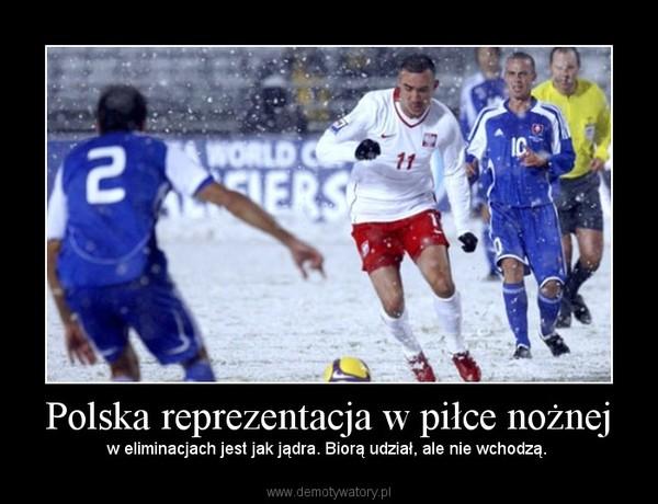 Polska reprezentacja w piłce nożnej – w eliminacjach jest jak jądra. Biorą udział, ale nie wchodzą.