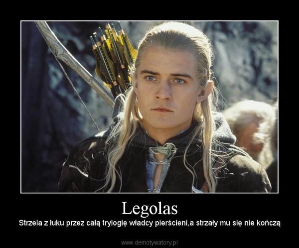 Legolas – Strzela z łuku przez całą trylogię władcy pierścieni,a strzały mu się nie kończą
