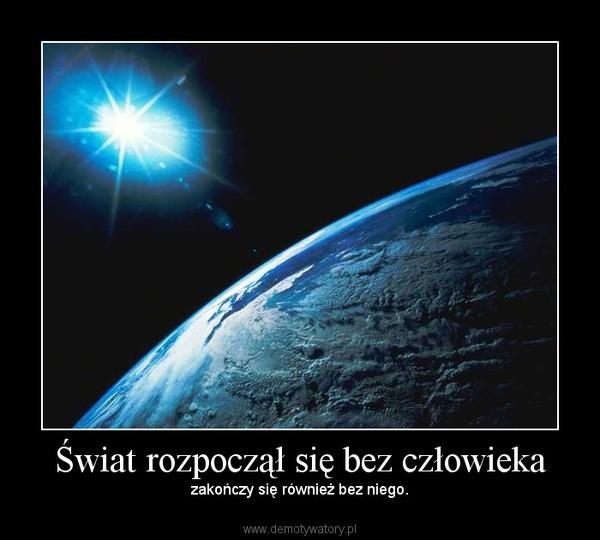 Świat rozpoczął się bez człowieka – zakończy się również bez niego.