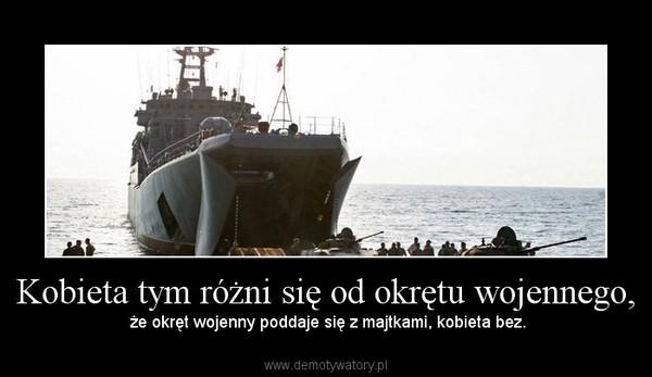 Kobieta tym różni się od okrętu wojennego, –  że okręt wojenny poddaje się z majtkami, kobieta bez.