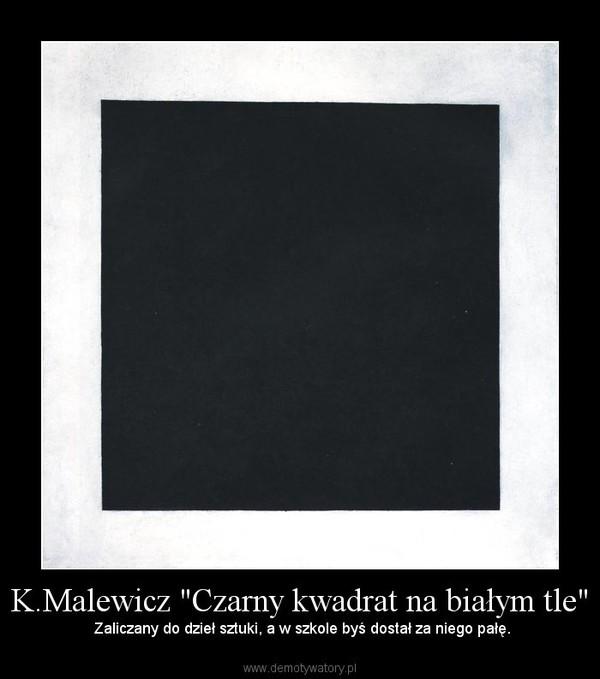 """K.Malewicz """"Czarny kwadrat na białym tle"""" –  Zaliczany do dzieł sztuki, a w szkole byś dostał za niego pałę."""