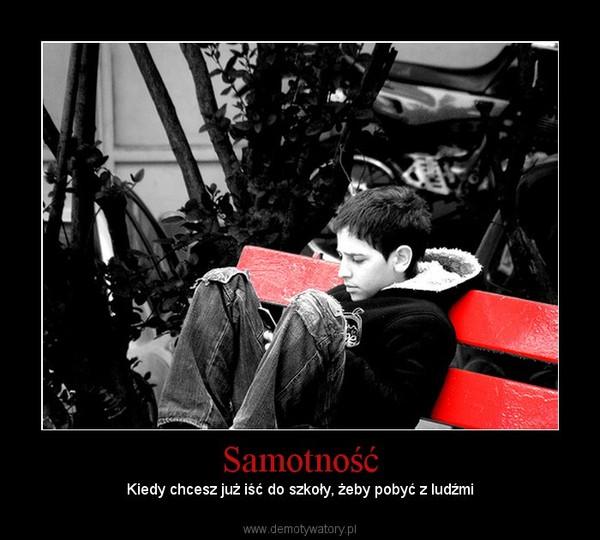 Samotność – Kiedy chcesz już iść do szkoły, żeby pobyć z ludźmi