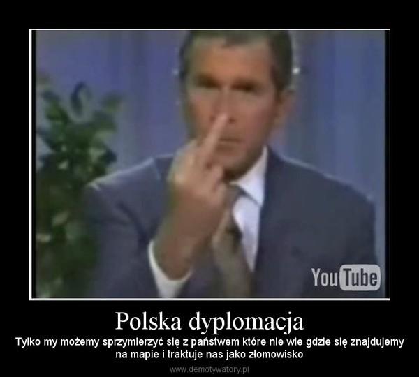 Polska dyplomacja – Tylko my możemy sprzymierzyć się z państwem które nie wie gdzie się znajdujemyna mapie i traktuje nas jako złomowisko