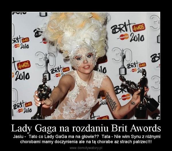Lady Gaga na rozdaniu Brit Awords –  Jasiu -  Tato co Lady GaGa ma na głowie??  Tata - Nie wim Synu z różnymichorobami mamy doczynienia ale na tą chorabe az strach patrzec!!!