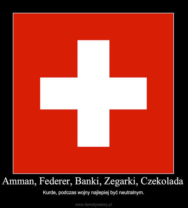 Amman, Federer, Banki, Zegarki, Czekolada – Kurde, podczas wojny najlepiej być neutralnym.