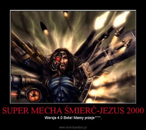 SUPER MECHA ŚMIERĆ-JEZUS 2000 – Wersja 4.0 Beta! Mamy przeje****.