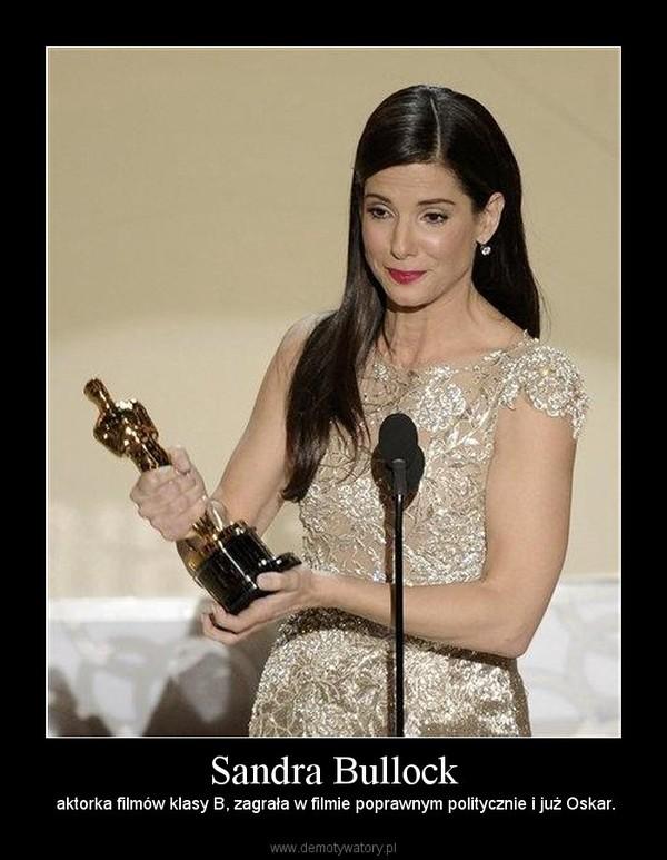 Sandra Bullock –  aktorka filmów klasy B, zagrała w filmie poprawnym politycznie i już Oskar.
