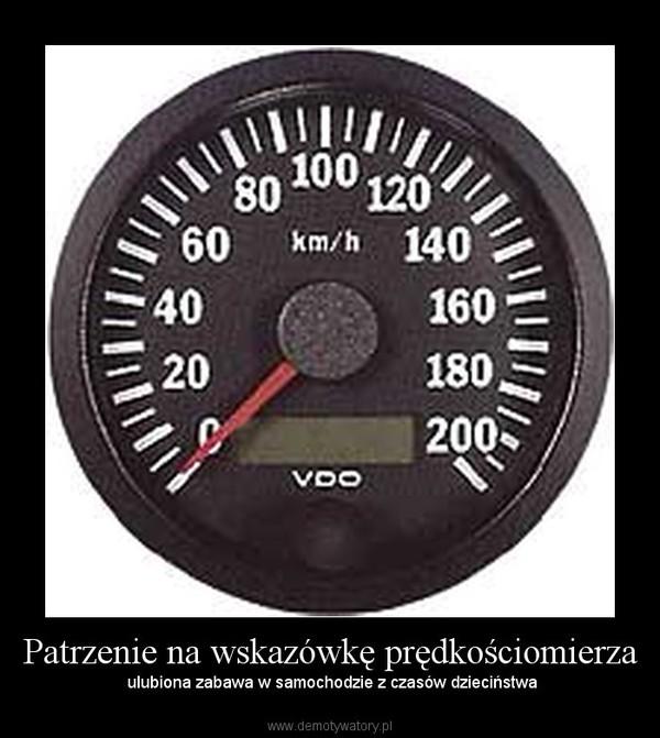 Patrzenie na wskazówkę prędkościomierza –  ulubiona zabawa w samochodzie z czasów dzieciństwa