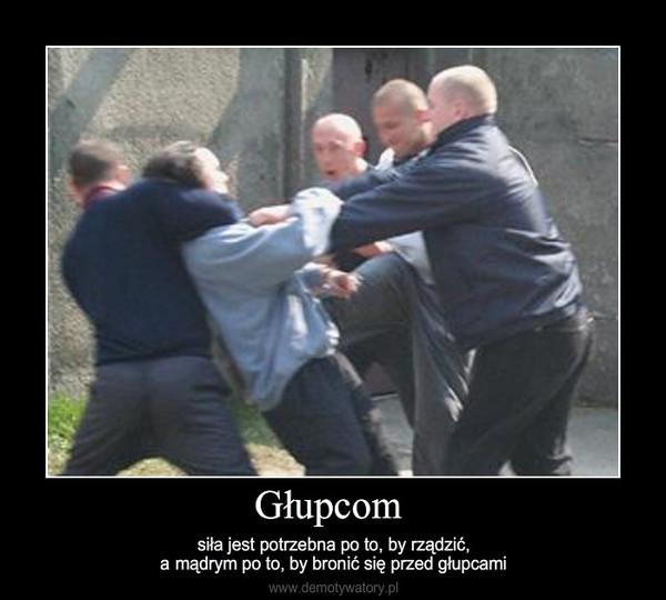 Głupcom – siła jest potrzebna po to, by rządzić,a mądrym po to, by bronić się przed głupcami