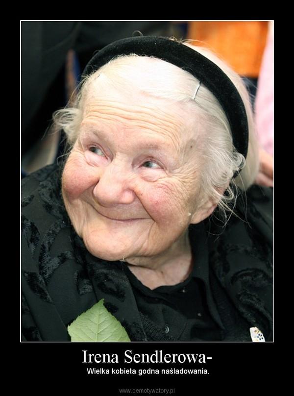 Irena Sendlerowa- –  Wielka kobieta godna naśladowania.