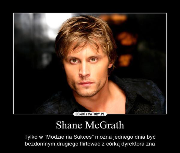 """Shane McGrath – Tylko w """"Modzie na Sukces"""" można jednego dnia być bezdomnym,drugiego flirtować z córką dyrektora zna"""