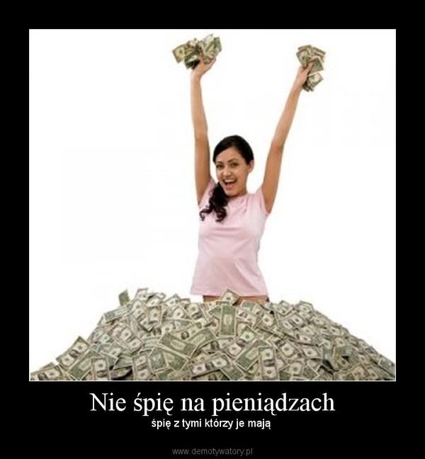 Nie śpię na pieniądzach – śpię z tymi którzy je mają