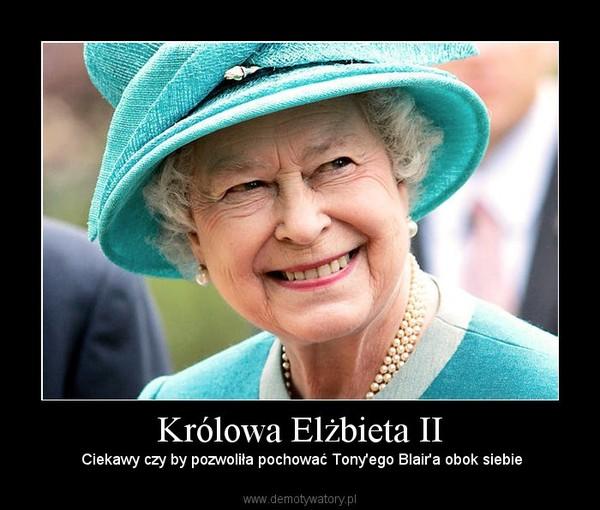 Królowa Elżbieta II –  Ciekawy czy by pozwoliła pochować Tony'ego Blair'a obok siebie