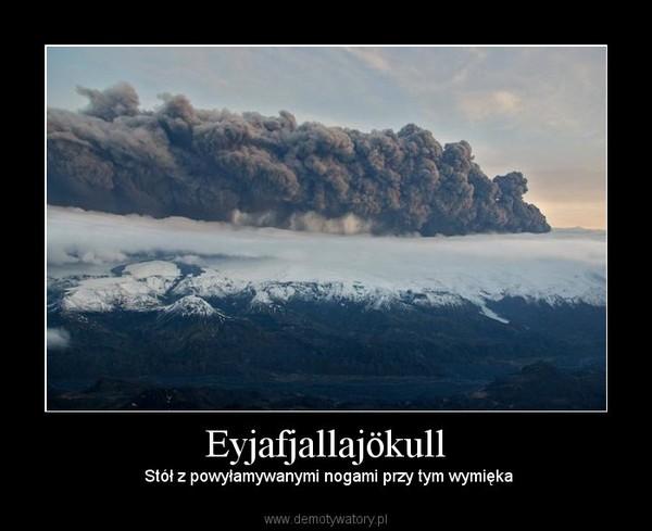 Eyjafjallajökull –  Stół z powyłamywanymi nogami przy tym wymięka