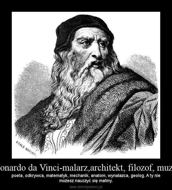 Leonardo da Vinci-malarz,architekt, filozof, muzyk – poeta, odkrywca, matematyk, mechanik, anatom, wynalazca, geolog. A ty niemożesz nauczyć się matmy.