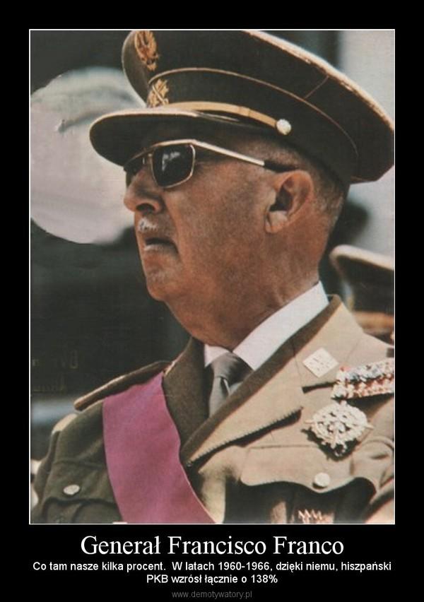 Generał Francisco Franco – Co tam nasze kilka procent.  W latach 1960-1966, dzięki niemu, hiszpańskiPKB wzrósł łącznie o 138%