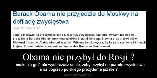 Obama nie przybył do Rosji ? –  ..może nie golf, ale wyobrażasz sobie, żeby przybył na paradę zwycięstwaa na pogrzeb polskiego prezydenta już nie ?