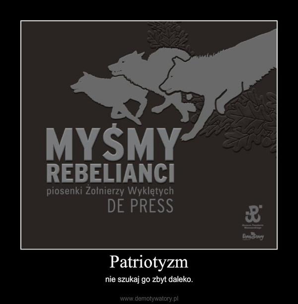 Patriotyzm – nie szukaj go zbyt daleko.