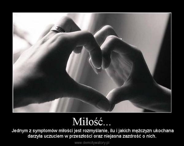 Miłość... –  Jednym z symptomów miłości jest rozmyślanie, ilu i jakich mężczyzn ukochanadarzyła uczuciem w przeszłości oraz niejasna zazdrość o nich.