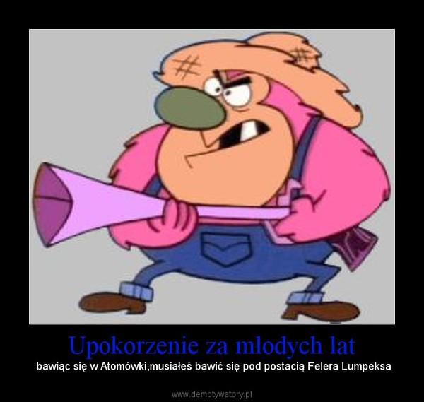 Upokorzenie za młodych lat –  bawiąc się w Atomówki,musiałeś bawić się pod postacią Felera Lumpeksa