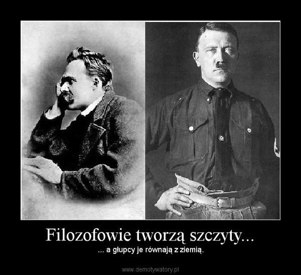 Filozofowie tworzą szczyty... – ... a głupcy je równają z ziemią.