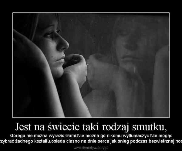 Jest na świecie taki rodzaj smutku, – którego nie można wyrazić łzami.Nie można go nikomu wytłumaczyć.Nie mogącprzybrać żadnego kształtu,osiada ciasno na dnie serca jak śnieg podczas bezwietrznej nocy