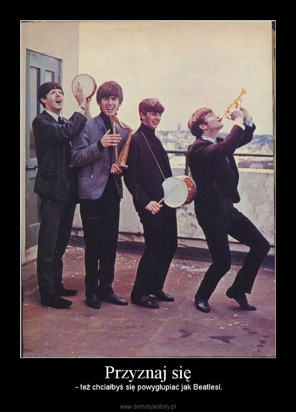 Przyznaj się –  - też chciałbyś się powygłupiać jak Beatlesi.
