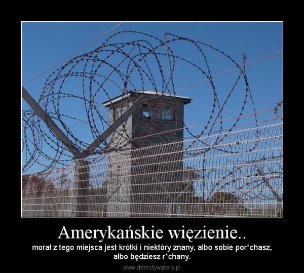 Amerykańskie więzienie.. – morał z tego miejsca jest krótki i niektóry znany, albo sobie por*chasz,albo będziesz r*chany.
