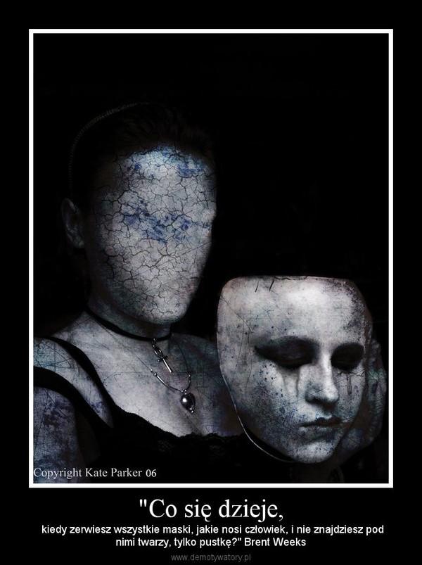 """""""Co się dzieje, –  kiedy zerwiesz wszystkie maski, jakie nosi człowiek, i nie znajdziesz podnimi twarzy, tylko pustkę?"""" Brent Weeks"""