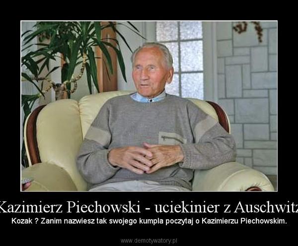 Kazimierz Piechowski - uciekinier z Auschwitz – Kozak ? Zanim nazwiesz tak swojego kumpla poczytaj o Kazimierzu Piechowskim.