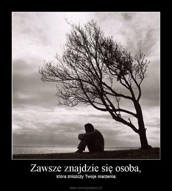 Zawsze znajdzie się osoba, –  która zniszczy Twoje marzenia.
