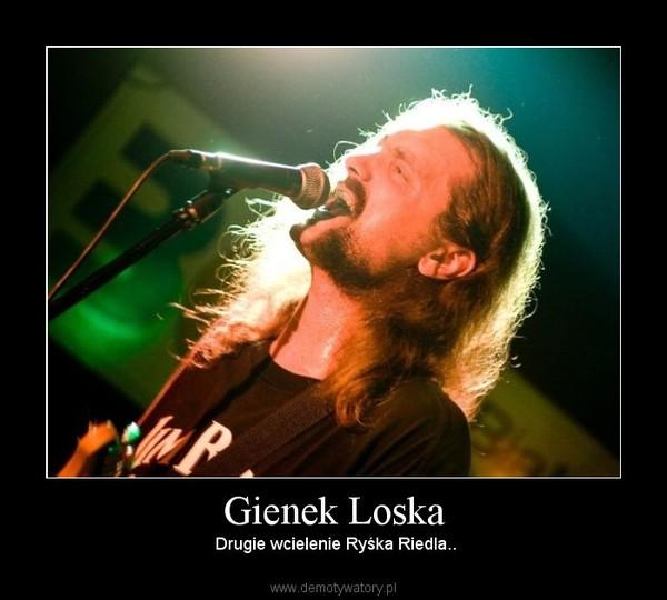 Gienek Loska –  Drugie wcielenie Ryśka Riedla..