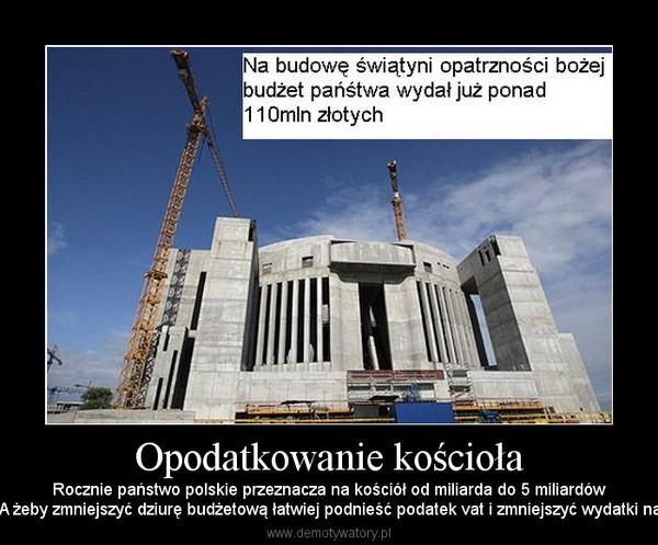 Opodatkowanie kościoła – Rocznie państwo polskie przeznacza na kościół od miliarda do 5 miliardówzłotych rocznie... A żeby zmniejszyć dziurę budżetową łatwiej podnieść podatek vat i zmniejszyć wydatki na szpitale i wojsko