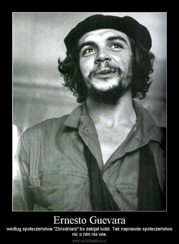 """Ernesto Guevara – według społeczeństwa """"Zbrodniarz"""" bo zabijał ludzi. Tak naprawde społeczeństwonic o nim nie wie."""