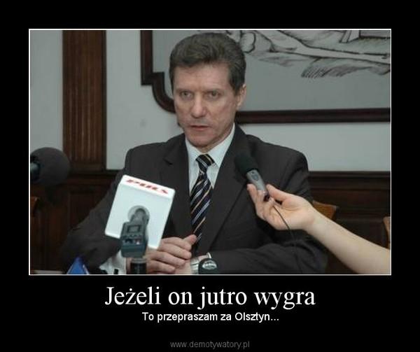 Jeżeli on jutro wygra – To przepraszam za Olsztyn...