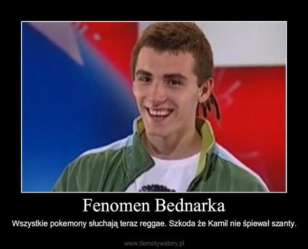 Fenomen Bednarka – Wszystkie pokemony słuchają teraz reggae. Szkoda że Kamil nie śpiewał szanty.