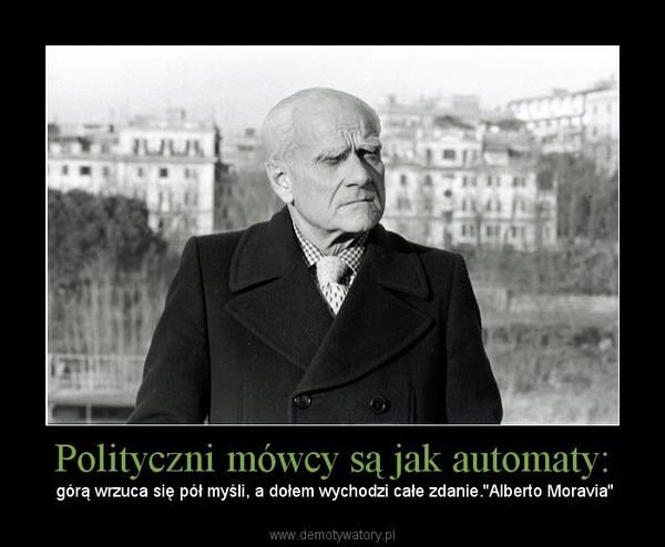 Polityczni mówcy są jak automaty: –  górą wrzuca się pół myśli, a dołem wychodzi całe zdanie.''Alberto Moravia''