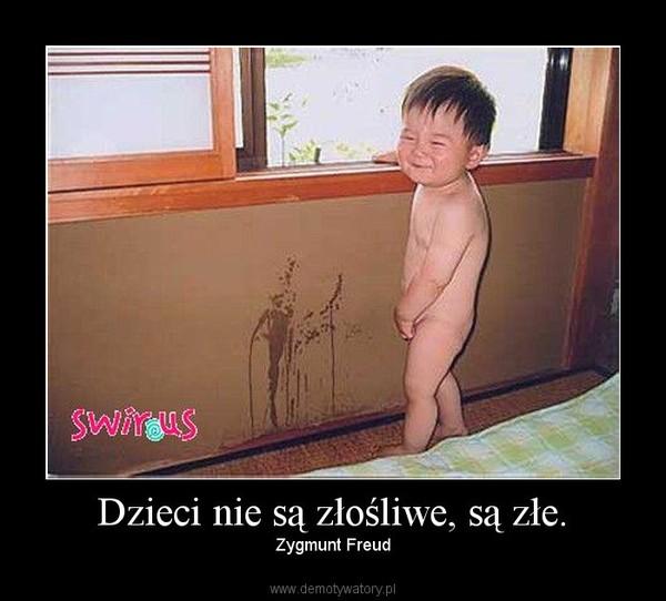 Dzieci nie są złośliwe, są złe. – Zygmunt Freud