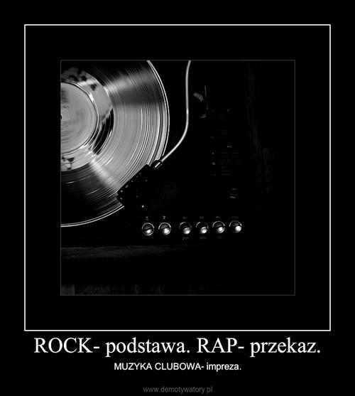 ROCK- podstawa. RAP- przekaz.