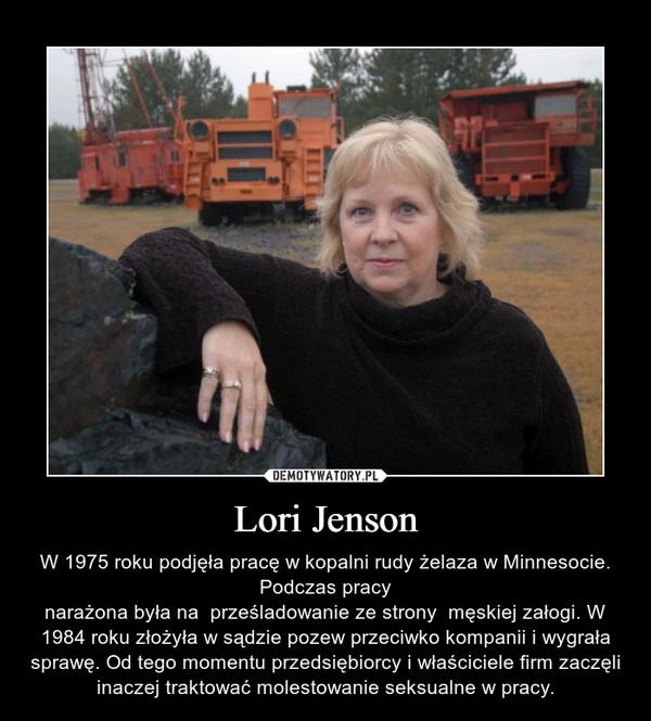 Lori Jenson – W 1975 roku podjęła pracę w kopalni rudy żelaza w Minnesocie. Podczas pracynarażona była na  prześladowanie ze strony  męskiej załogi. W 1984 roku złożyła w sądzie pozew przeciwko kompanii i wygrała sprawę. Od tego momentu przedsiębiorcy i właściciele firm zaczęli inaczej traktować molestowanie seksualne w pracy.