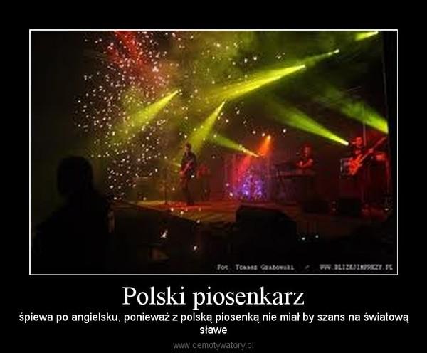 Polski piosenkarz – śpiewa po angielsku, ponieważ z polską piosenką nie miał by szans na światowąsławe