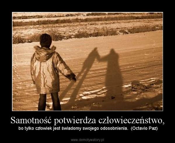Samotność potwierdza człowieczeństwo, – bo tylko człowiek jest świadomy swojego odosobnienia.  (Octavio Paz)