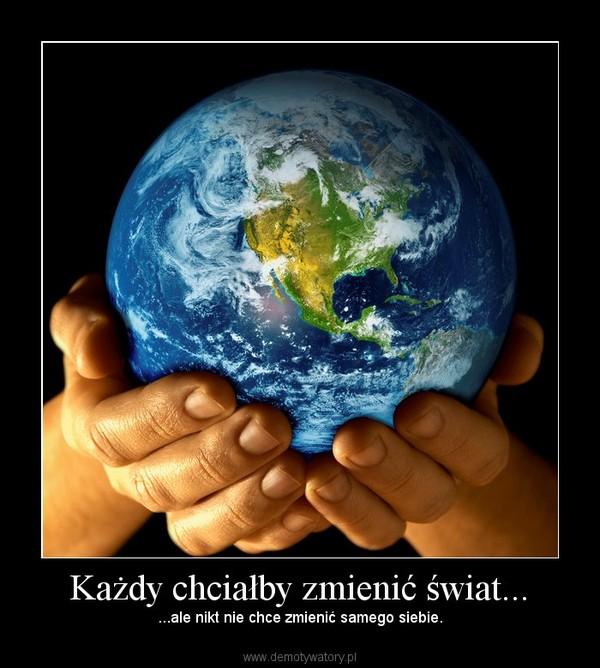 Każdy chciałby zmienić świat... – ...ale nikt nie chce zmienić samego siebie.