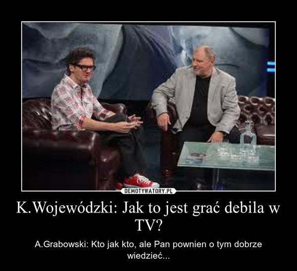 K.Wojewódzki: Jak to jest grać debila w TV? – A.Grabowski: Kto jak kto, ale Pan pownien o tym dobrze wiedzieć...
