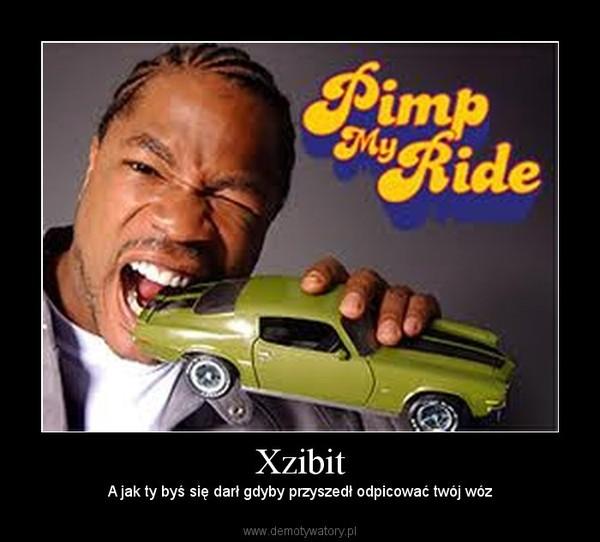 Xzibit – A jak ty byś się darł gdyby przyszedł odpicować twój wóz