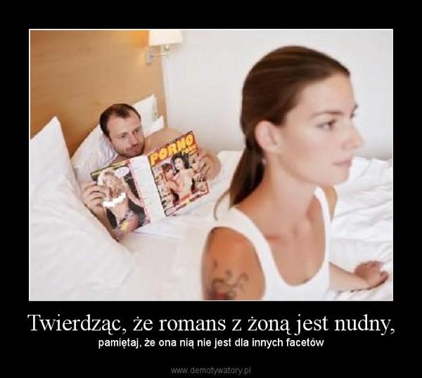 Twierdząc, że romans z żoną jest nudny, – pamiętaj, że ona nią nie jest dla innych facetów