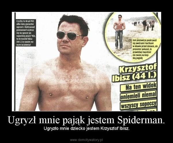 Ugryzł mnie pająk jestem Spiderman. – Ugryzło mnie dziecko jestem Krzysztof Ibisz.
