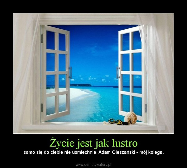 Życie jest jak lustro – samo się do ciebie nie uśmiechnie. Adam Oleszański - mój kolega.